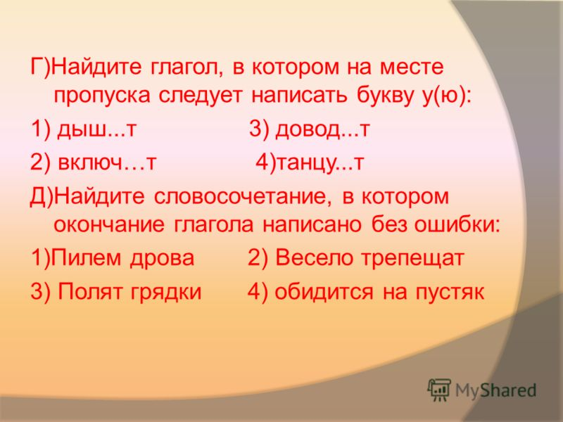 Г)Найдите глагол, в котором на месте пропуска следует написать букву у(ю): 1) дыш...т 3) довод...т 2) включ…т 4)танцу...т Д)Найдите словосочетание, в котором окончание глагола написано без ошибки: 1)Пилем дрова 2) Весело трепещат 3) Полят грядки 4) о