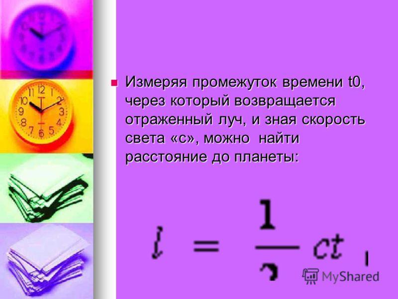 Измеряя промежуток времени t0, через который возвращается отраженный луч, и зная скорость света «с», можно найти расстояние до планеты: Измеряя промежуток времени t0, через который возвращается отраженный луч, и зная скорость света «с», можно найти р
