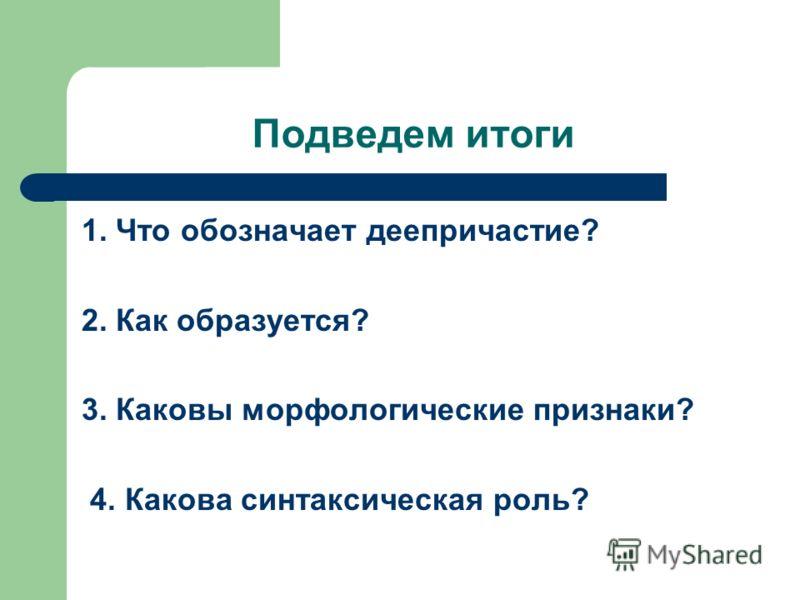 Подведем итоги 1. Что обозначает деепричастие? 2. Как образуется? 3. Каковы морфологические признаки? 4. Какова синтаксическая роль?