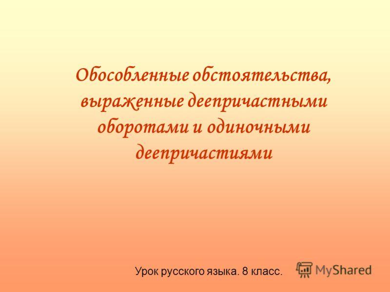 Обособленные обстоятельства, выраженные деепричастными оборотами и одиночными деепричастиями Урок русского языка. 8 класс.