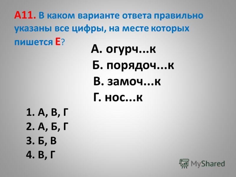 A11. В каком варианте ответа правильно указаны все цифры, на месте которых пишется Е ? А. огурч...к Б. порядоч...к В. замоч...к Г. нос...к 1. А, В, Г 2. А, Б, Г 3. Б, В 4. В, Г