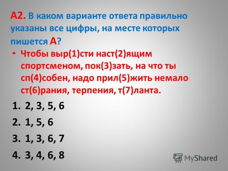 А2. В каком варианте ответа правильно указаны все цифры, на месте которых пишется А ? Чтобы выр(1)сти наст(2)ящим спортсменом, пок(3)зать, на что ты сп(4)собен, надо прил(5)жить немало ст(6)рания, терпения, т(7)ланта. 1.2, 3, 5, 6 2.1, 5, 6 3.1, 3, 6