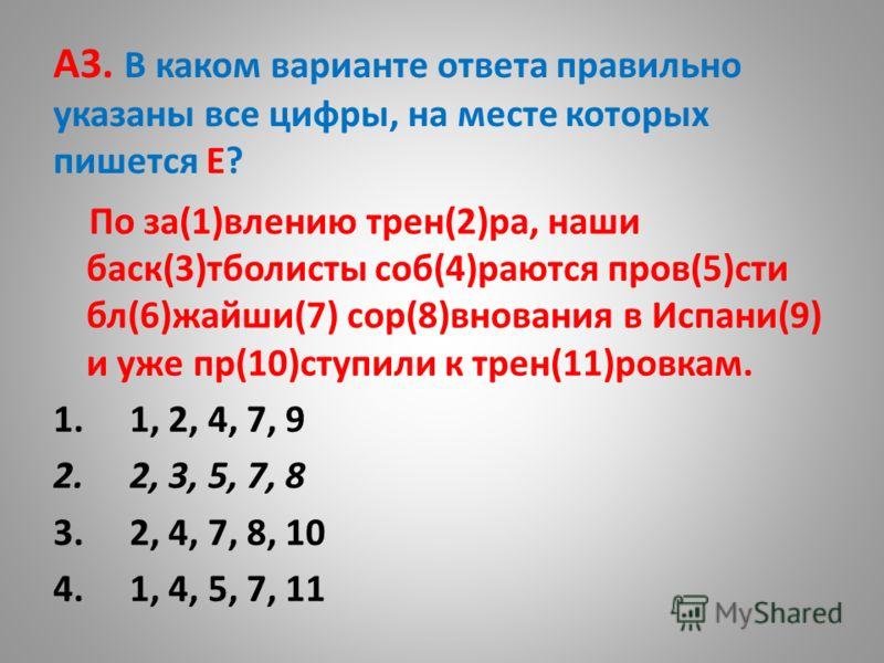 А3. В каком варианте ответа правильно указаны все цифры, на месте которых пишется Е? По за(1)влению трен(2)ра, наши баск(3)тболисты соб(4)раются пров(5)сти бл(6)жайши(7) сор(8)внования в Испани(9) и уже пр(10)ступили к трен(11)ровкам. 1. 1, 2, 4, 7,