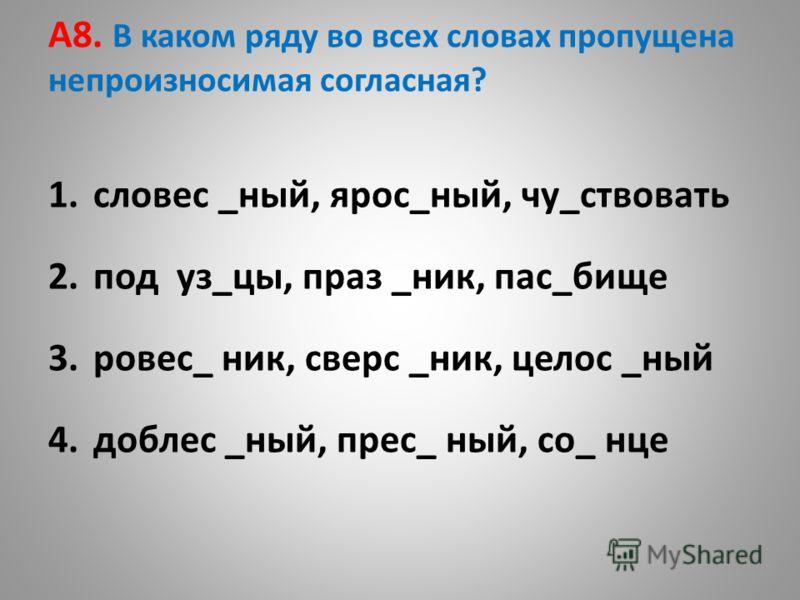 А8. В каком ряду во всех словах пропущена непроизносимая согласная? 1.словес _ный, ярос_ный, чу_ствовать 2.под уз_цы, праз _ник, пас_бище 3.ровес_ ник, сверс _ник, целос _ный 4.доблес _ный, прес_ ный, со_ нце