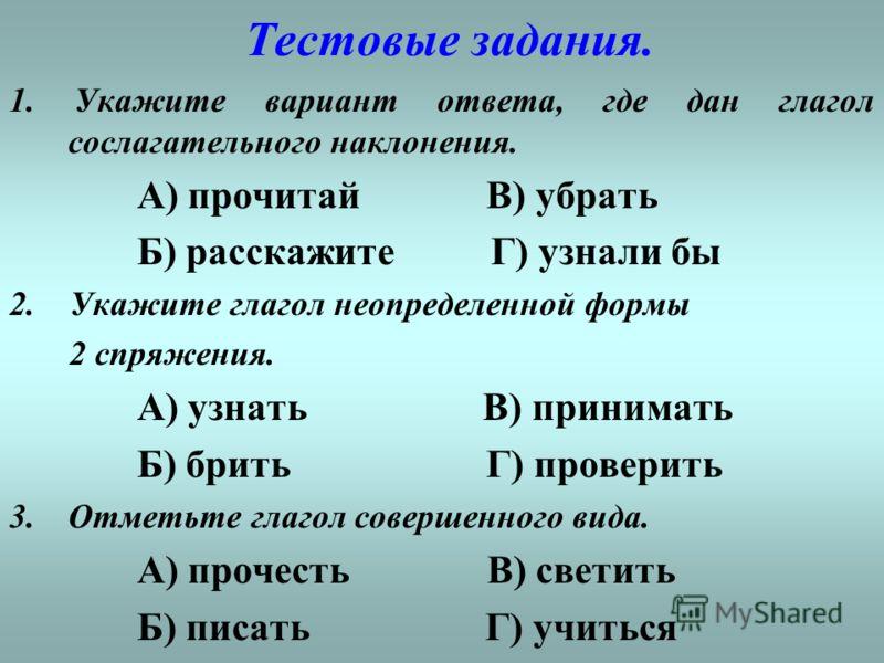 Тестовые задания. 1. Укажите вариант ответа, где дан глагол сослагательного наклонения. А) прочитай В) убрать Б) расскажите Г) узнали бы 2. Укажите глагол неопределенной формы 2 спряжения. А) узнать В) принимать Б) брить Г) проверить 3.Отметьте глаго