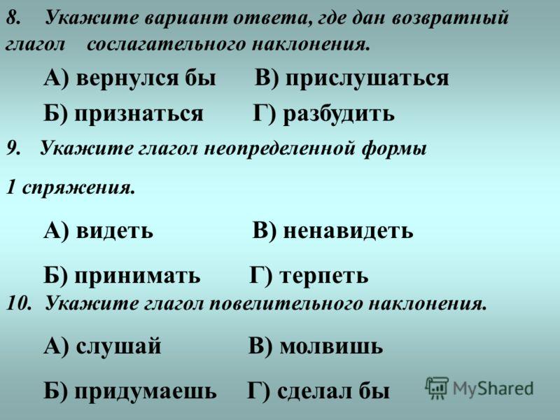 8. Укажите вариант ответа, где дан возвратный глагол сослагательного наклонения. А) вернулся бы В) прислушаться Б) признаться Г) разбудить 9. Укажите глагол неопределенной формы 1 спряжения. А) видеть В) ненавидеть Б) принимать Г) терпеть 10. Укажите