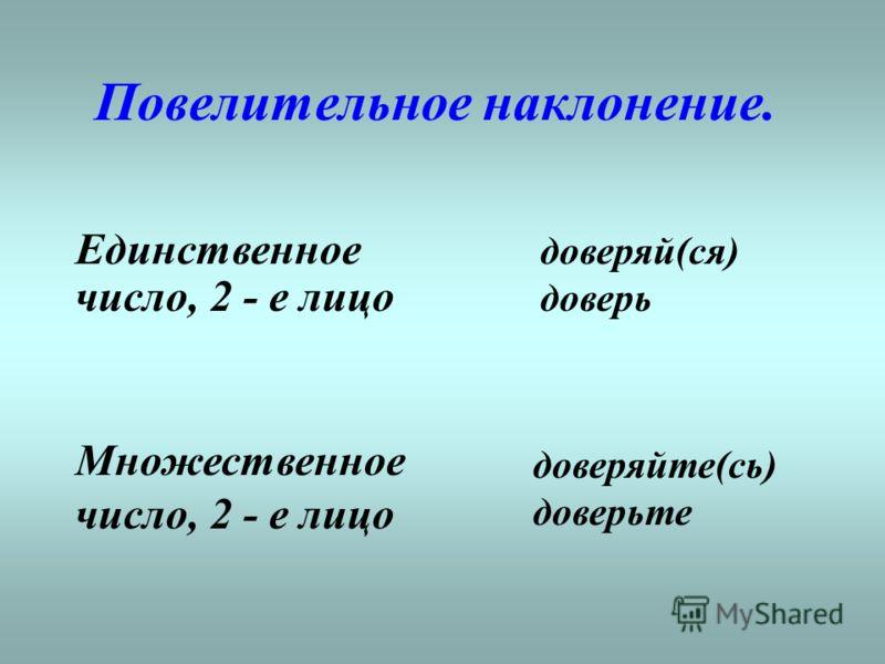 Повелительное наклонение. Единственное число, 2 - е лицо доверяй(ся) доверь Множественное число, 2 - е лицо доверяйте(сь) доверьте