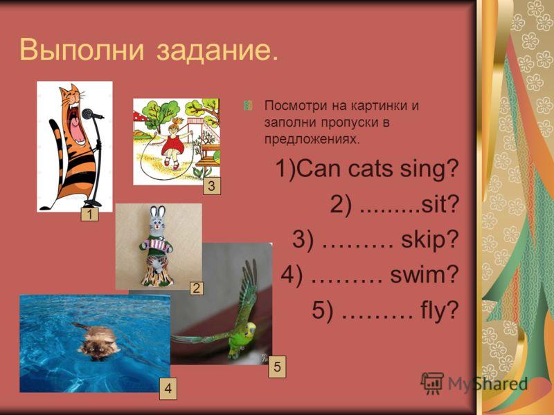 Выполни задание. Посмотри на картинки и заполни пропуски в предложениях. 1)Can cats sing? 2).........sit? 3) ……… skip? 4) ……… swim? 5) ……… fly? 1 2 3 4 5