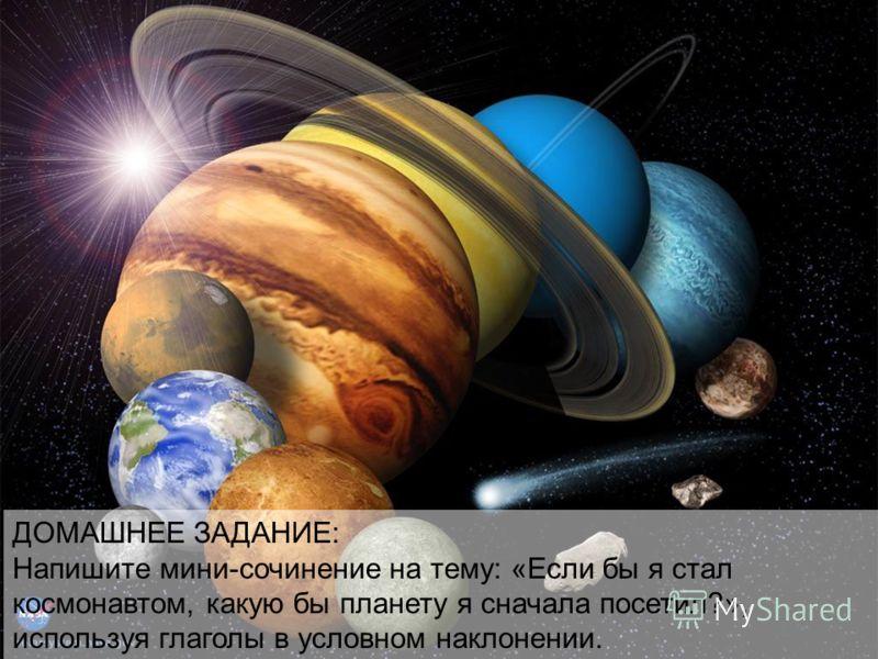 ДОМАШНЕЕ ЗАДАНИЕ: Напишите мини-сочинение на тему: «Если бы я стал космонавтом, какую бы планету я сначала посетил?», используя глаголы в условном наклонении.