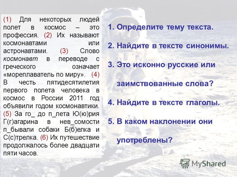 1.Определите тему текста. 2.Найдите в тексте синонимы. 3.Это исконно русские или заимствованные слова? 4.Найдите в тексте глаголы. 5.В каком наклонении они употреблены? (1) Для некоторых людей полет в космос – это профессия. (2) Их называют космонавт