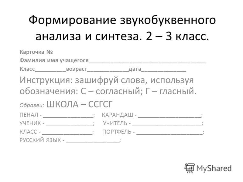 Формирование звукобуквенного анализа и синтеза. 2 – 3 класс. Карточка Фамилия имя учащегося_____________________________________ Класс__________возраст_____________дата______________ Инструкция: зашифруй слова, используя обозначения: С – согласный; Г