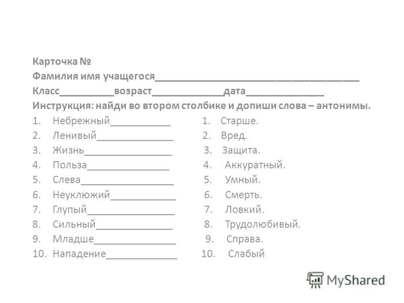 Карточка Фамилия имя учащегося_____________________________________ Класс__________возраст_____________дата______________ Инструкция: найди во втором столбике и допиши слова – антонимы. 1.Небрежный___________ 1. Старше. 2.Ленивый______________ 2. Вре