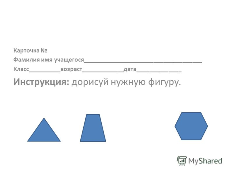 Карточка Фамилия имя учащегося_____________________________________ Класс__________возраст_____________дата______________ Инструкция: дорисуй нужную фигуру.