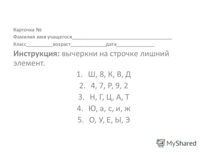 Карточка Фамилия имя учащегося_____________________________________ Класс__________возраст_____________дата______________ Инструкция: вычеркни на строчке лишний элемент. 1.Ш, 8, К, В, Д 2.4, 7, Р, 9, 2 3.Н, Г, Ц, А, Т 4.Ю, а, с, и, ж 5.О, У, Е, Ы, Э
