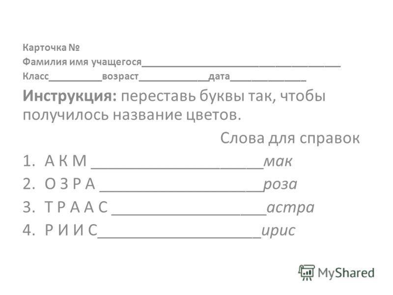 Карточка Фамилия имя учащегося_____________________________________ Класс__________возраст_____________дата______________ Инструкция: переставь буквы так, чтобы получилось название цветов. Слова для справок 1.А К М ____________________мак 2.О З Р А _