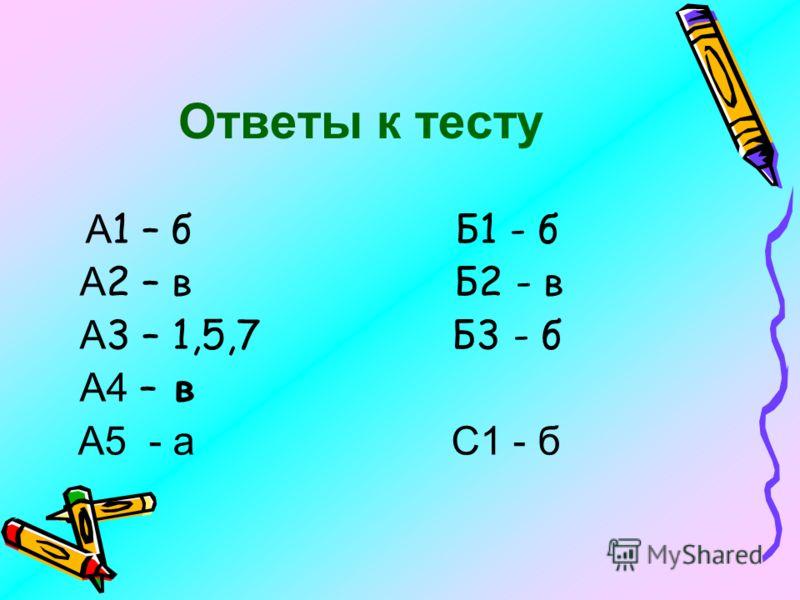 Ответы к тесту А 1 – б Б1 - б А 2 – в Б2 - в А 3 – 1,5,7 Б3 - б А4 – в А5 - а С1 - б