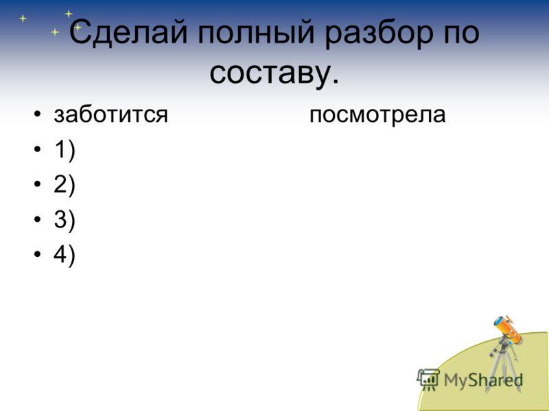 Сделай полный разбор по составу. заботится посмотрела 1) 2) 3) 4)