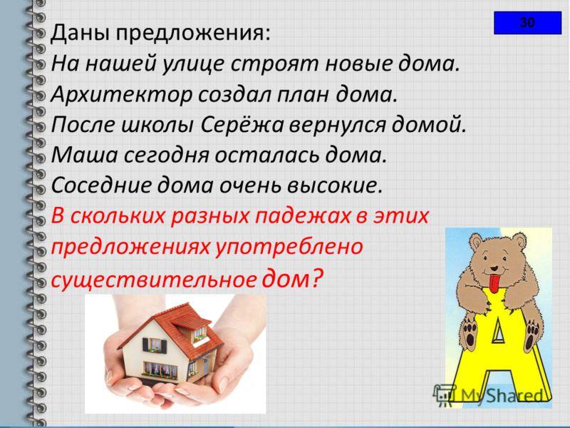 30 Даны предложения: На нашей улице строят новые дома. Архитектор создал план дома. После школы Серёжа вернулся домой. Маша сегодня осталась дома. Соседние дома очень высокие. В скольких разных падежах в этих предложениях употреблено существительное