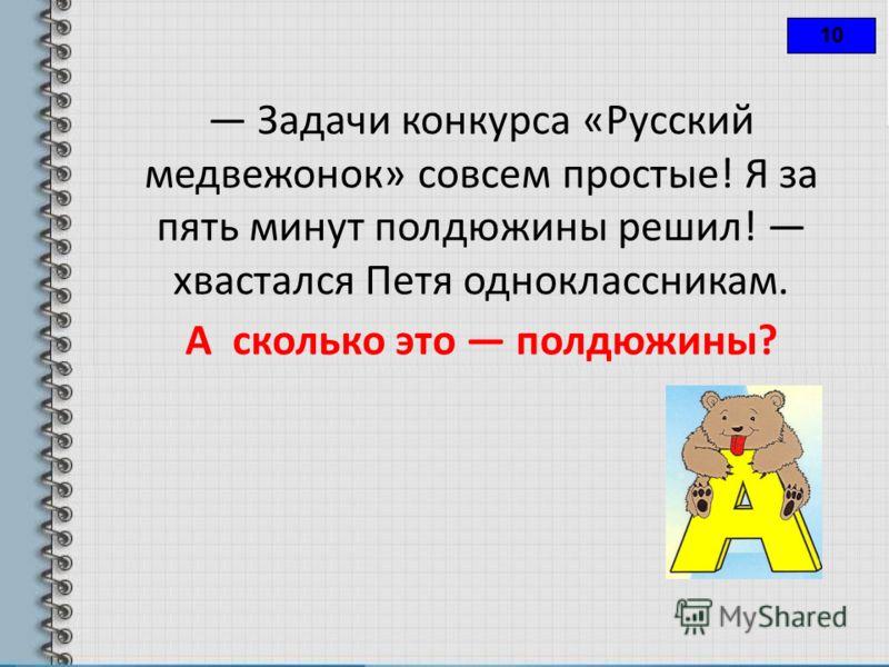 10 Задачи конкурса «Русский медвежонок» совсем простые! Я за пять минут полдюжины решил! хвастался Петя одноклассникам. А сколько это полдюжины?