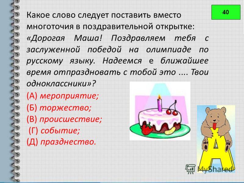 40 Какое слово следует поставить вместо многоточия в поздравительной открытке: «Дорогая Маша! Поздравляем тебя с заслуженной победой на олимпиаде по русскому языку. Надеемся е ближайшее время отпраздновать с тобой это.... Твои одноклассники»? (А) мер