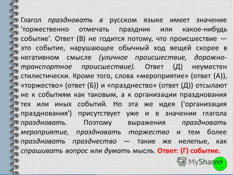 Глагол праздновать в русском языке имеет значение 'торжественно отмечать праздник или какое-нибудь событие'. Ответ (В) не годится потому, что происшествие это событие, нарушающее обычный ход вещей скорее в негативном смысле (уличное происшествие, дор