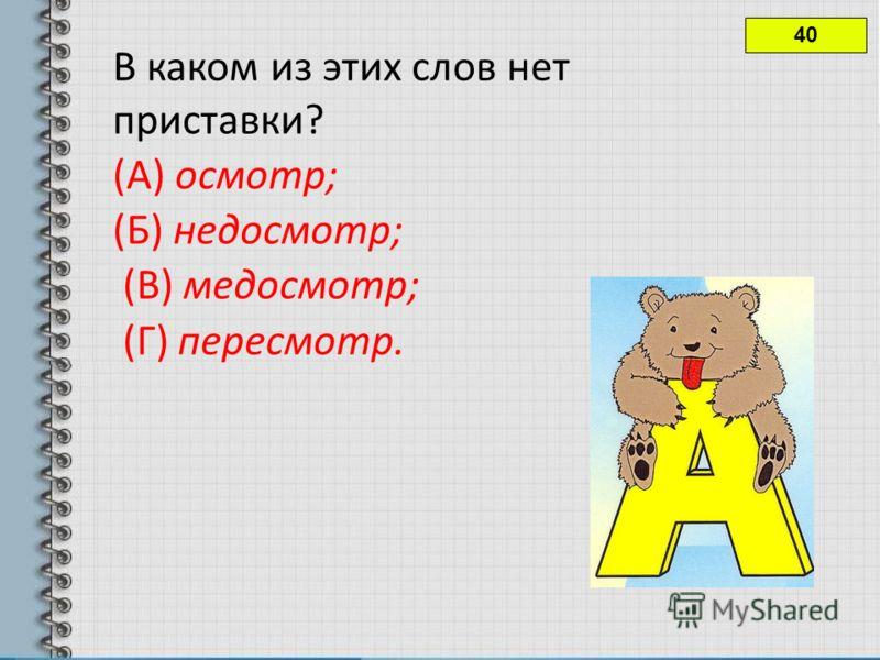 40 В каком из этих слов нет приставки? (А) осмотр; (Б) недосмотр; (В) медосмотр; (Г) пересмотр.