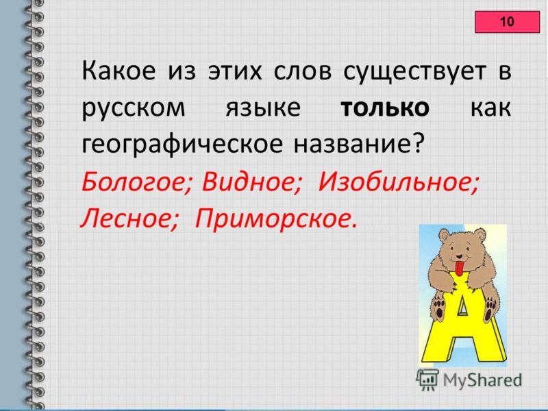 10 Какое из этих слов существует в русском языке только как географическое название? Бологое; Видное; Изобильное; Лесное; Приморское.