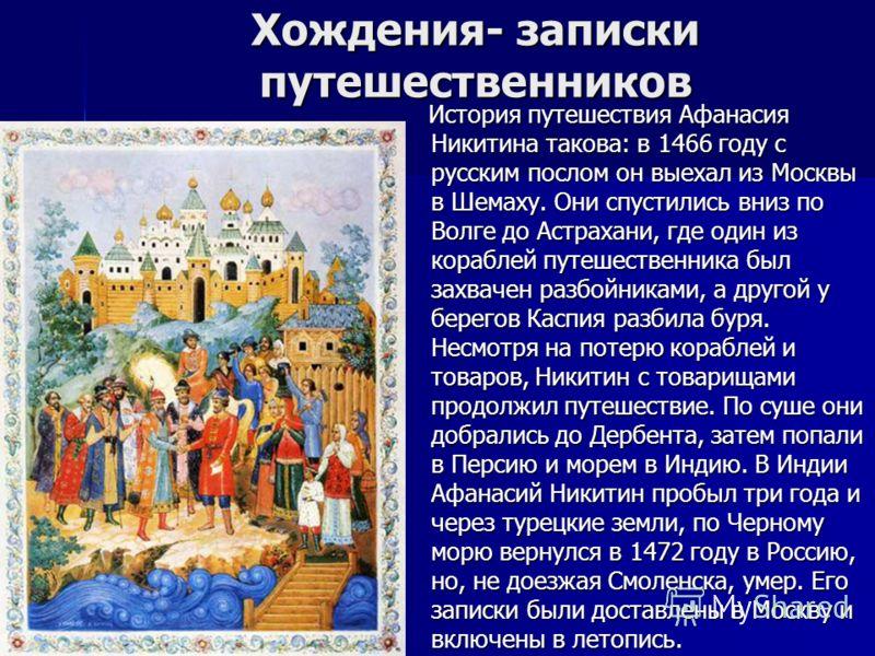 Хождения- записки путешественников История путешествия Афанасия Никитина такова: в 1466 году с русским послом он выехал из Москвы в Шемаху. Они спустились вниз по Волге до Астрахани, где один из кораблей путешественника был захвачен разбойниками, а д
