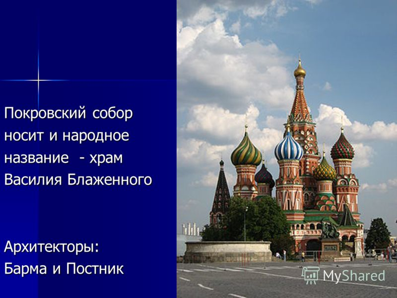 носит и народное название - храм Василия Блаженного Архитекторы: Барма и Постник