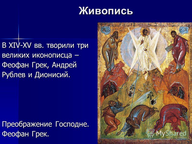 Живопись В XIV-XV вв. творили три великих иконописца – Феофан Грек, Андрей Рублев и Дионисий. Преображение Господне. Феофан Грек.