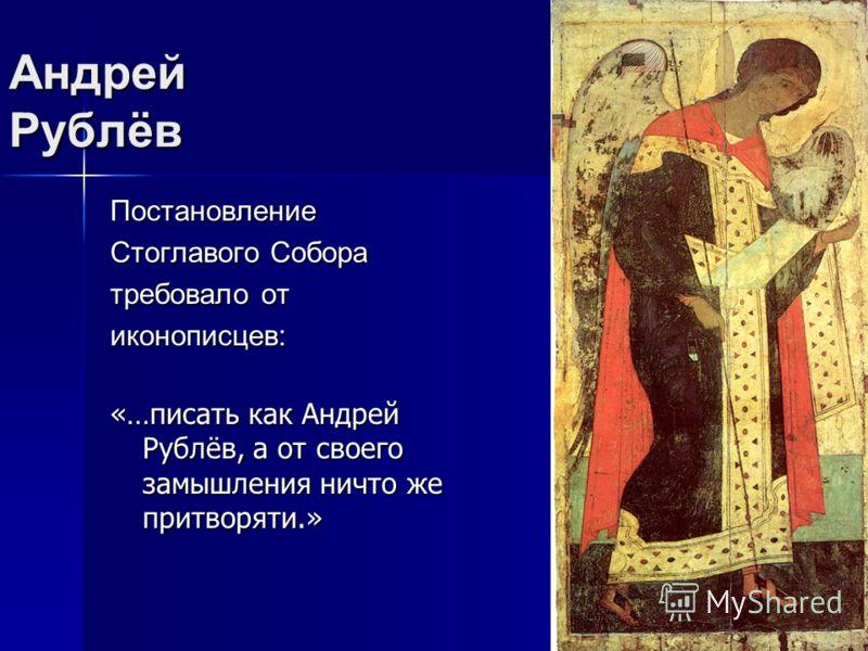 Постановление Стоглавого Собора требовало от иконописцев: «…писать как Андрей Рублёв, а от своего замышления ничто же притворяти.»
