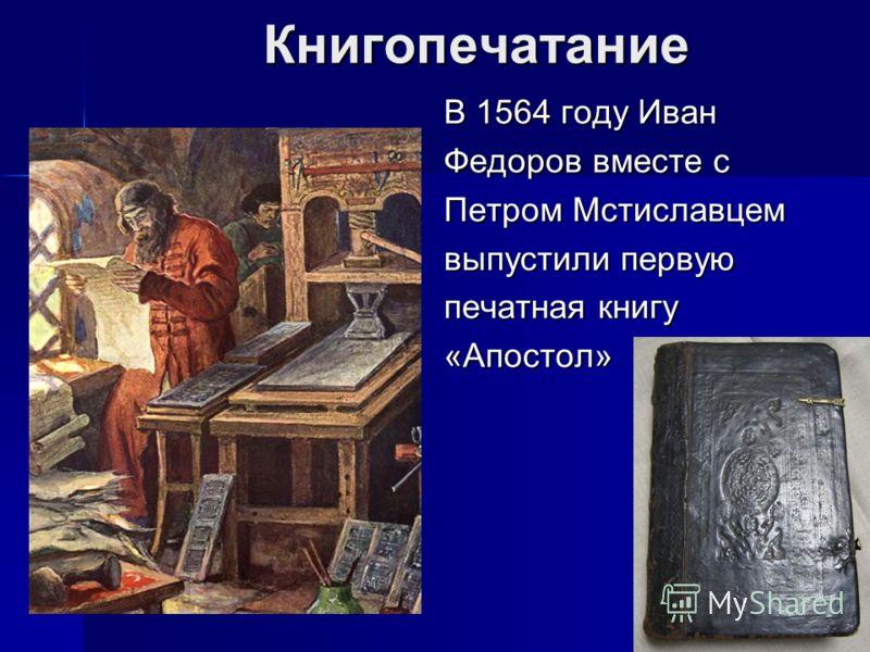 Книгопечатание В 1564 году Иван Федоров вместе с Петром Мстиславцем выпустили первую печатная книгу «Апостол»