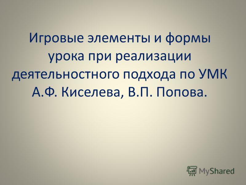 Игровые элементы и формы урока при реализации деятельностного подхода по УМК А.Ф. Киселева, В.П. Попова.