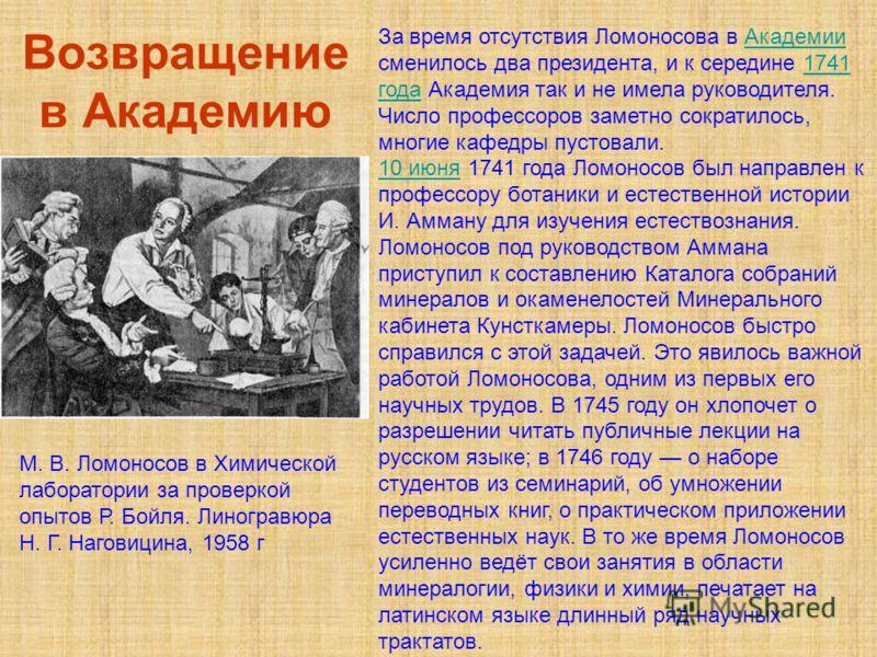 Возвращение в Академию За время отсутствия Ломоносова в Академии сменилось два президента, и к середине 1741 года Академия так и не имела руководителя. Число профессоров заметно сократилось, многие кафедры пустовали.Академии1741 года 10 июня10 июня 1