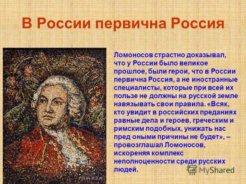 В России первична Россия Ломоносов страстно доказывал, что у России было великое прошлое, были герои, что в России первична Россия, а не иностранные специалисты, которые при всей их пользе не должны на русской земле навязывать свои правила. «Всяк, кт