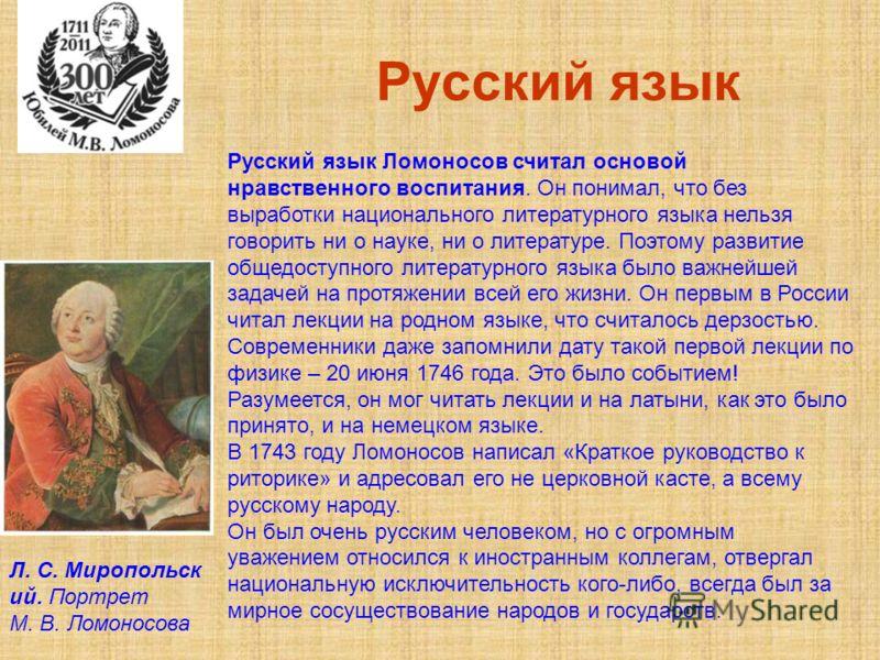 Русский язык Русский язык Ломоносов считал основой нравственного воспитания. Он понимал, что без выработки национального литературного языка нельзя говорить ни о науке, ни о литературе. Поэтому развитие общедоступного литературного языка было важнейш
