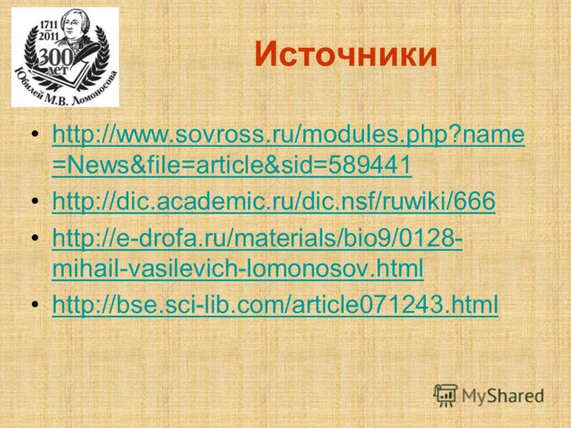 Источники http://www.sovross.ru/modules.php?name =News&file=article&sid=589441http://www.sovross.ru/modules.php?name =News&file=article&sid=589441 http://dic.academic.ru/dic.nsf/ruwiki/666 http://e-drofa.ru/materials/bio9/0128- mihail-vasilevich-lomo
