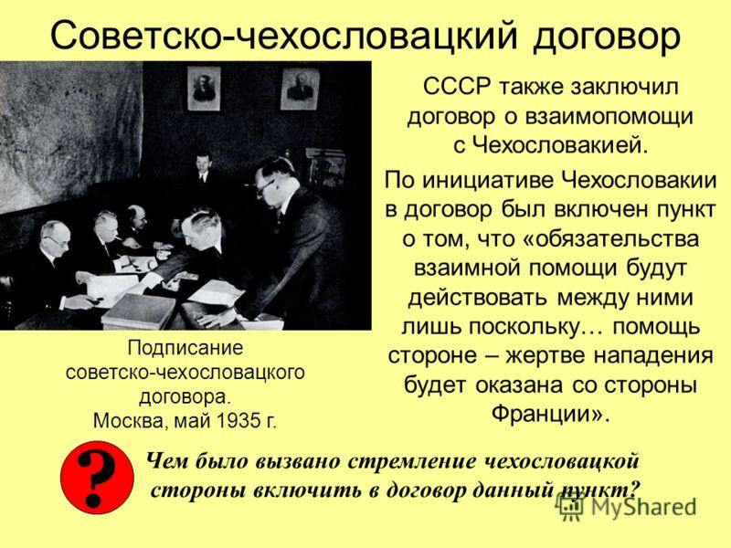 Советско-чехословацкий договор СССР также заключил договор о взаимопомощи с Чехословакией. По инициативе Чехословакии в договор был включен пункт о том, что «обязательства взаимной помощи будут действовать между ними лишь поскольку… помощь стороне –
