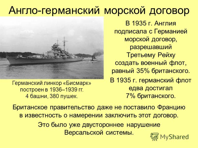 Англо-германский морской договор В 1935 г. Англия подписала с Германией морской договор, разрешавший Третьему Рейху создать военный флот, равный 35% британского. В 1935 г. германский флот едва достигал 7% британского. Германский линкор «Бисмарк» пост