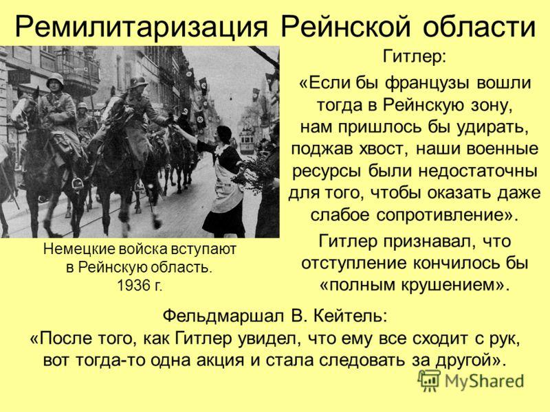 Ремилитаризация Рейнской области Гитлер: «Если бы французы вошли тогда в Рейнскую зону, нам пришлось бы удирать, поджав хвост, наши военные ресурсы были недостаточны для того, чтобы оказать даже слабое сопротивление». Гитлер признавал, что отступлени