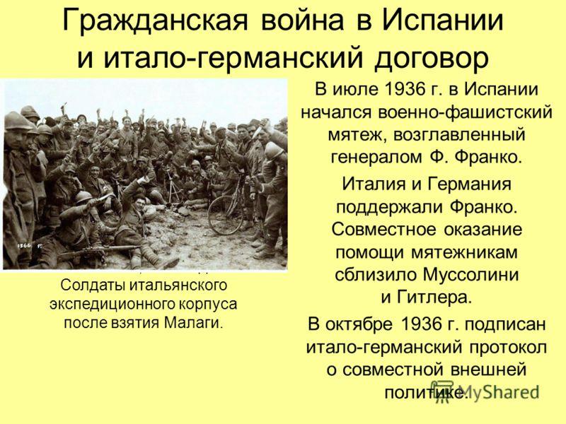 Гражданская война в Испании и итало-германский договор В июле 1936 г. в Испании начался военно-фашистский мятеж, возглавленный генералом Ф. Франко. Италия и Германия поддержали Франко. Совместное оказание помощи мятежникам сблизило Муссолини и Гитлер
