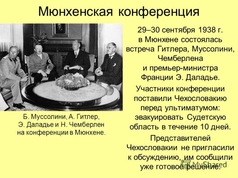 Мюнхенская конференция 29–30 сентября 1938 г. в Мюнхене состоялась встреча Гитлера, Муссолини, Чемберлена и премьер-министра Франции Э. Даладье. Участники конференции поставили Чехословакию перед ультиматумом: эвакуировать Судетскую область в течение