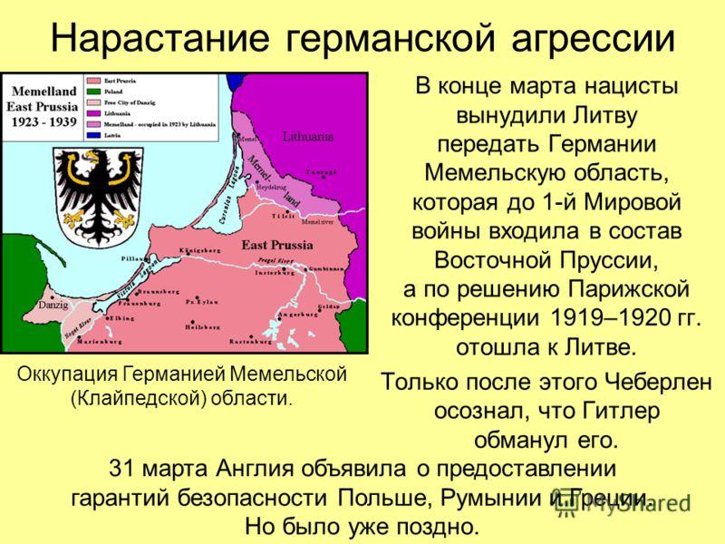 Нарастание германской агрессии В конце марта нацисты вынудили Литву передать Германии Мемельскую область, которая до 1-й Мировой войны входила в состав Восточной Пруссии, а по решению Парижской конференции 1919–1920 гг. отошла к Литве. Только после э