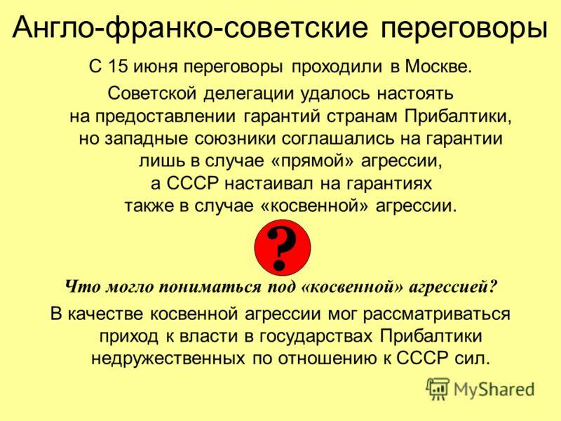 С 15 июня переговоры проходили в Москве. Советской делегации удалось настоять на предоставлении гарантий странам Прибалтики, но западные союзники соглашались на гарантии лишь в случае «прямой» агрессии, а СССР настаивал на гарантиях также в случае «к