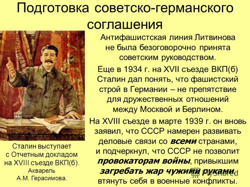 Подготовка советско-германского соглашения Антифашистская линия Литвинова не была безоговорочно принята советским руководством. Еще в 1934 г. на XVII съезде ВКП(б) Сталин дал понять, что фашистский строй в Германии – не препятствие для дружественных