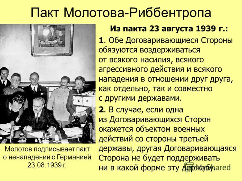 Пакт Молотова-Риббентропа Из пакта 23 августа 1939 г.: 1. Обе Договаривающиеся Стороны обязуются воздерживаться от всякого насилия, всякого агрессивного действия и всякого нападения в отношении друг друга, как отдельно, так и совместно с другими держ