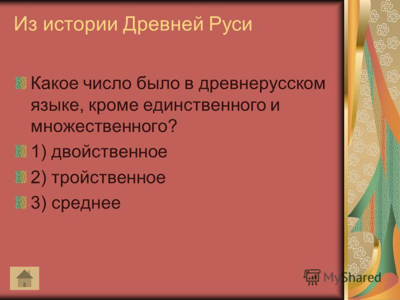 Из истории Древней Руси Какое число было в древнерусском языке, кроме единственного и множественного? 1) двойственное 2) тройственное 3) среднее
