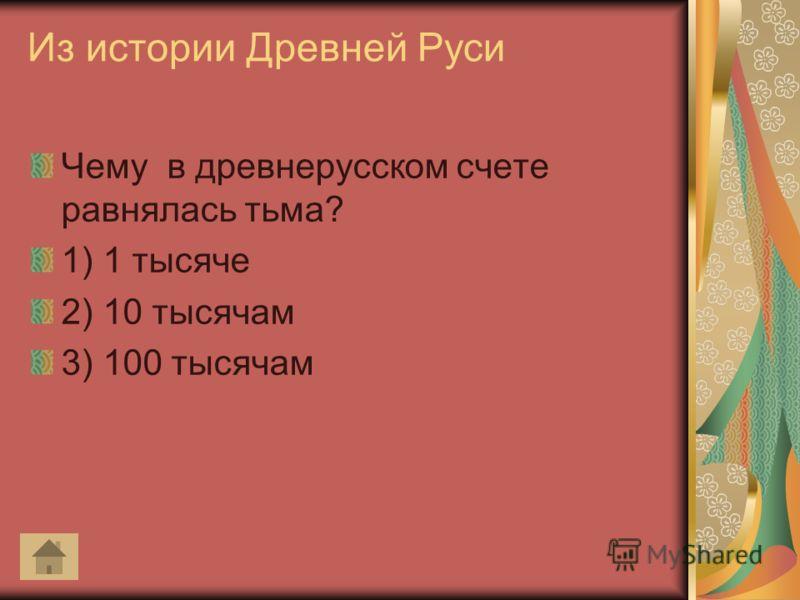 Из истории Древней Руси Чему в древнерусском счете равнялась тьма? 1) 1 тысяче 2) 10 тысячам 3) 100 тысячам