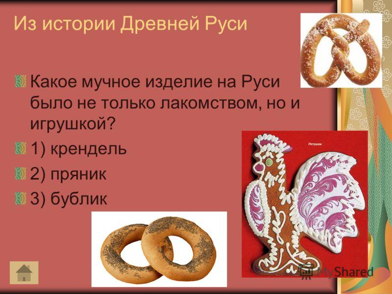 Из истории Древней Руси Какое мучное изделие на Руси было не только лакомством, но и игрушкой? 1) крендель 2) пряник 3) бублик