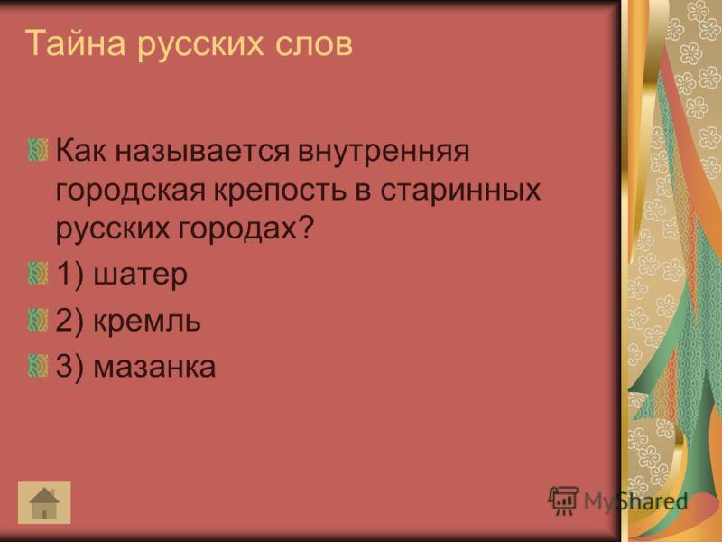 Тайна русских слов Как называется внутренняя городская крепость в старинных русских городах? 1) шатер 2) кремль 3) мазанка